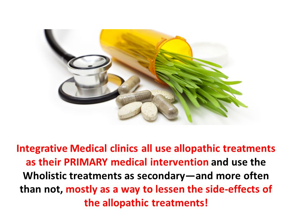 Integrative Medical clinics all use allopathic treatments as their PRIMARY medical intervention and use the Wholistic treatments as secondary—and more often than not, mostly as a way to lessen the side-effects of the allopathic treatments!