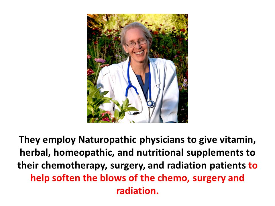 They employ Naturopathic physicians to give vitamin, herbal, homeopathic, and nutritional supplements to their chemotherapy, surgery, and radiation patients to help soften the blows of the chemo, surgery and radiation.