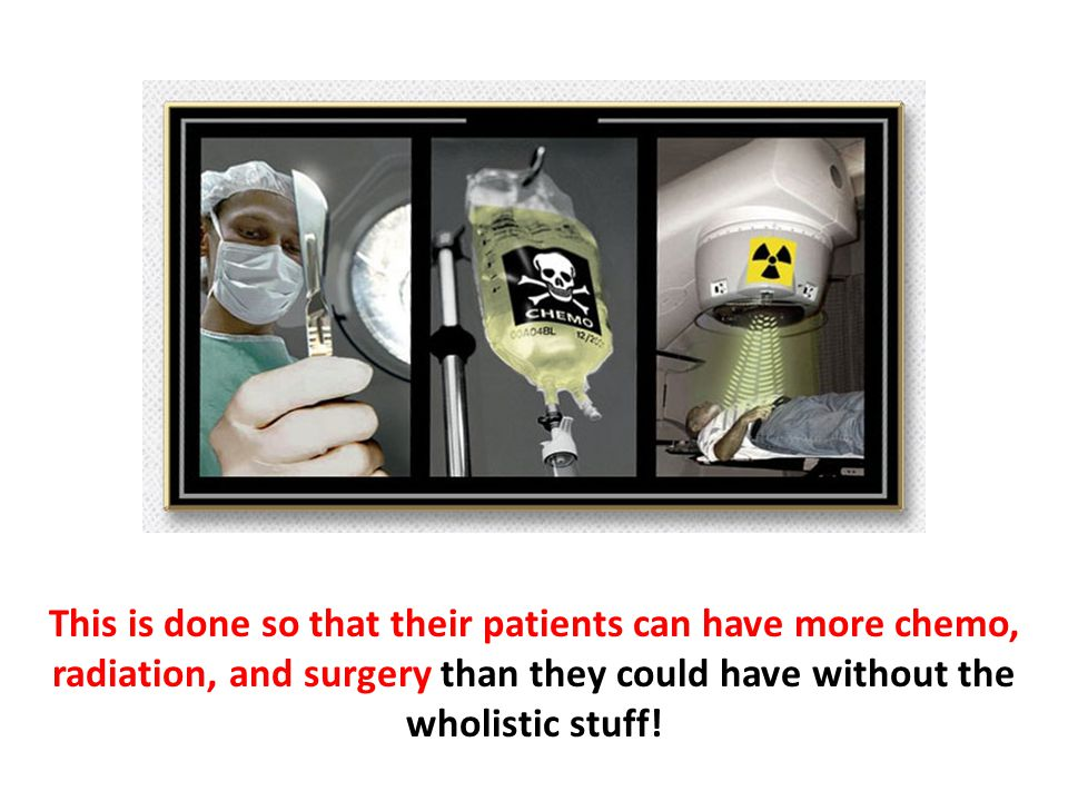 This is done so that their patients can have more chemo, radiation, and surgery than they could have without the wholistic stuff!