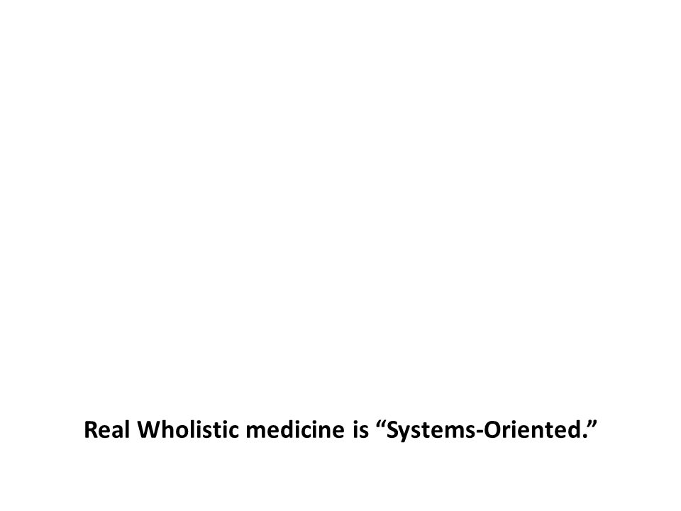 Real Wholistic medicine is Systems-Oriented.