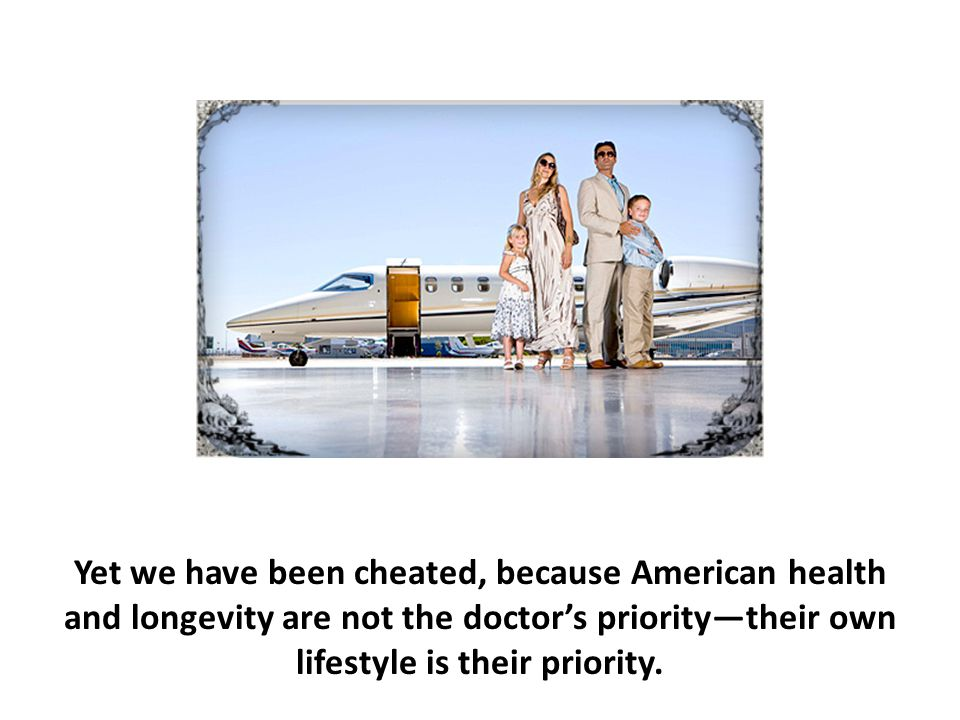 Yet we have been cheated, because American health and longevity are not the doctor's priority—their own lifestyle is their priority.