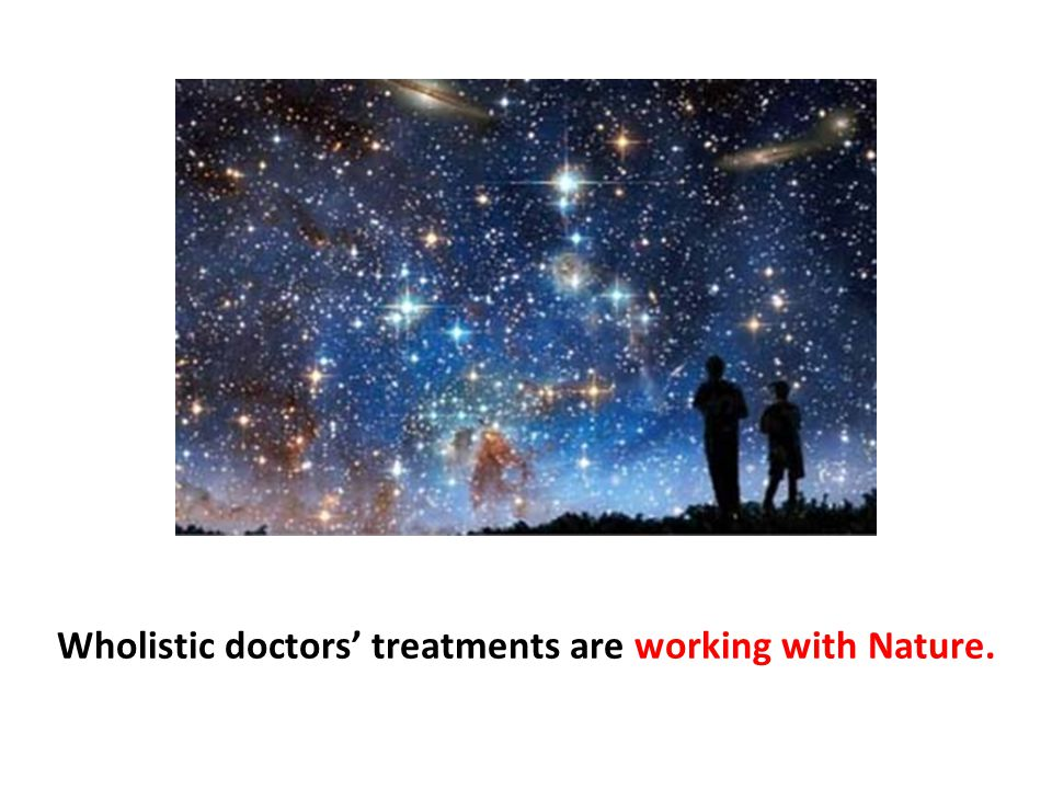 Wholistic doctors' treatments are working with Nature.