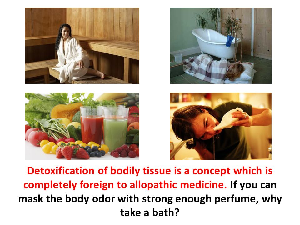 Detoxification of bodily tissue is a concept which is completely foreign to allopathic medicine. If you can mask the body odor with strong enough perfume, why take a bath