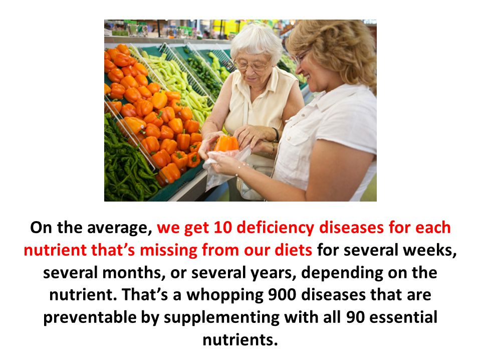 On the average, we get 10 deficiency diseases for each nutrient that's missing from our diets for several weeks, several months, or several years, depending on the nutrient. That's a whopping 900 diseases that are preventable by supplementing with all 90 essential nutrients.