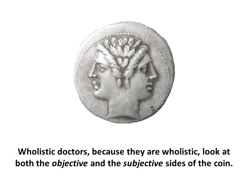 Wholistic doctors, because they are wholistic, look at both the objective and the subjective sides of the coin.