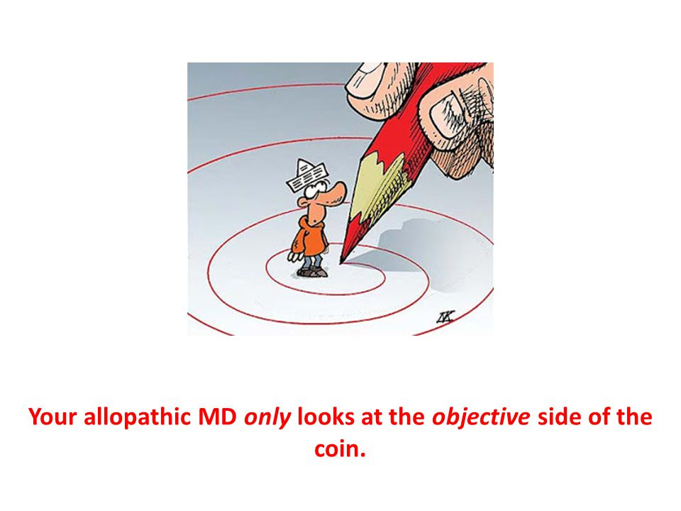 Your allopathic MD only looks at the objective side of the coin.