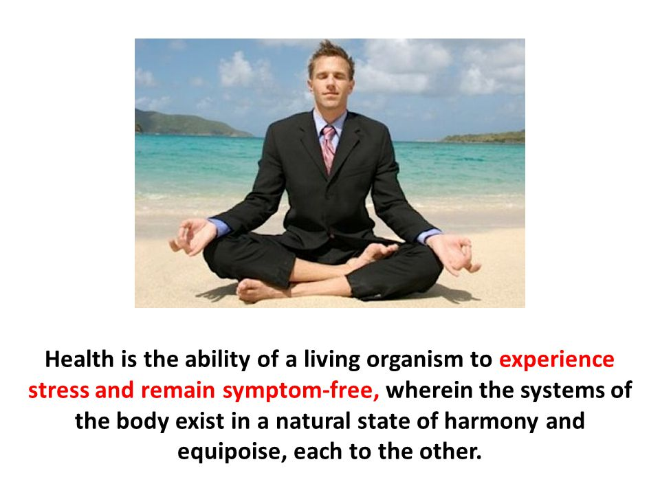 Health is the ability of a living organism to experience stress and remain symptom-free, wherein the systems of the body exist in a natural state of harmony and equipoise, each to the other.