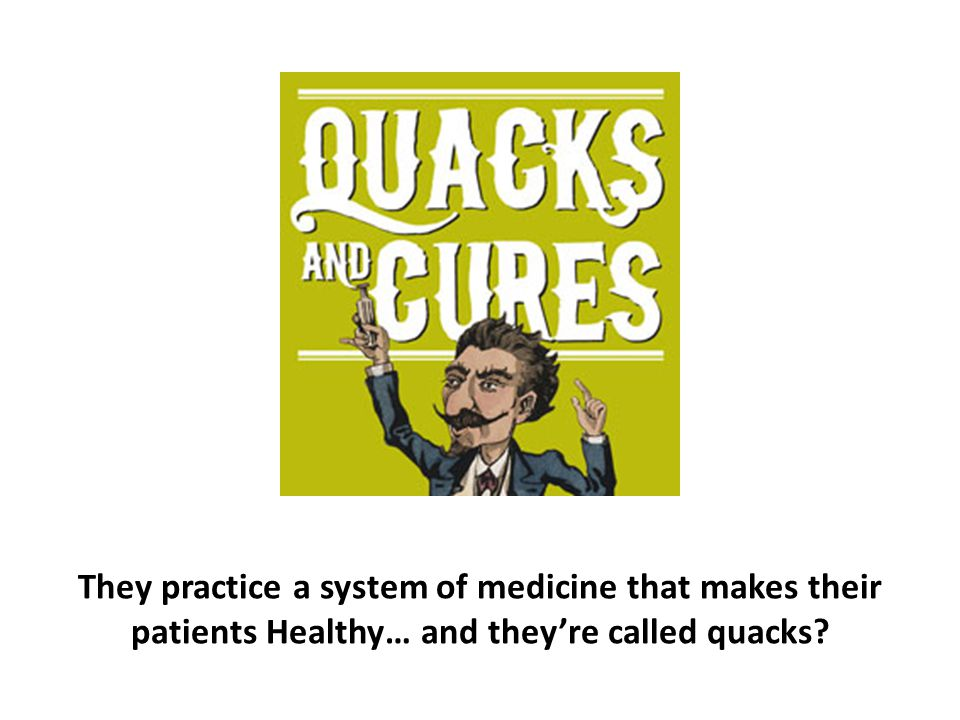They practice a system of medicine that makes their patients Healthy… and they're called quacks