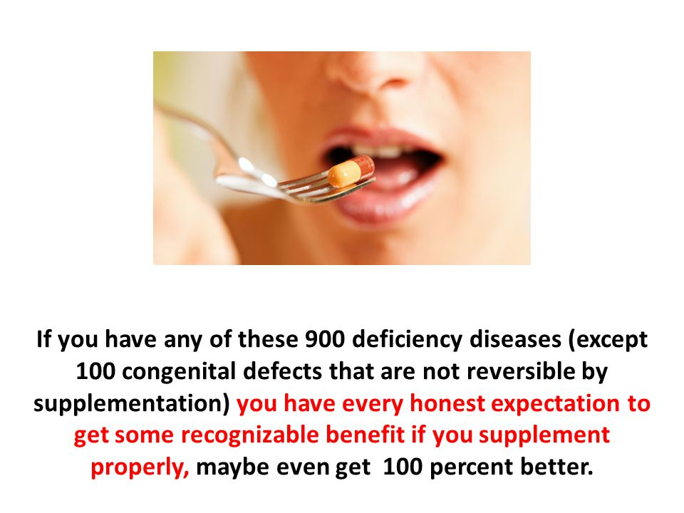 If you have any of these 900 deficiency diseases (except 100 congenital defects that are not reversible by supplementation) you have every honest expectation to get some recognizable benefit if you supplement properly, maybe even get 100 percent better.