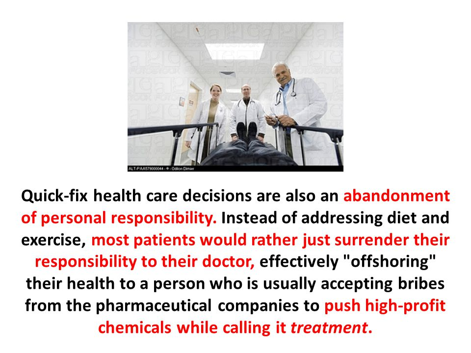 Quick-fix health care decisions are also an abandonment of personal responsibility. Instead of addressing diet and exercise, most patients would rather just surrender their responsibility to their doctor, effectively offshoring their health to a person who is usually accepting bribes from the pharmaceutical companies to push high-profit chemicals while calling it treatment.
