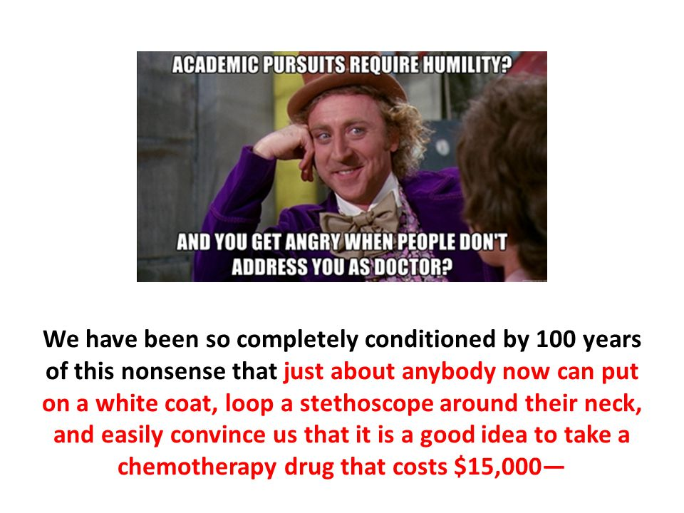 We have been so completely conditioned by 100 years of this nonsense that just about anybody now can put on a white coat, loop a stethoscope around their neck, and easily convince us that it is a good idea to take a chemotherapy drug that costs $15,000—