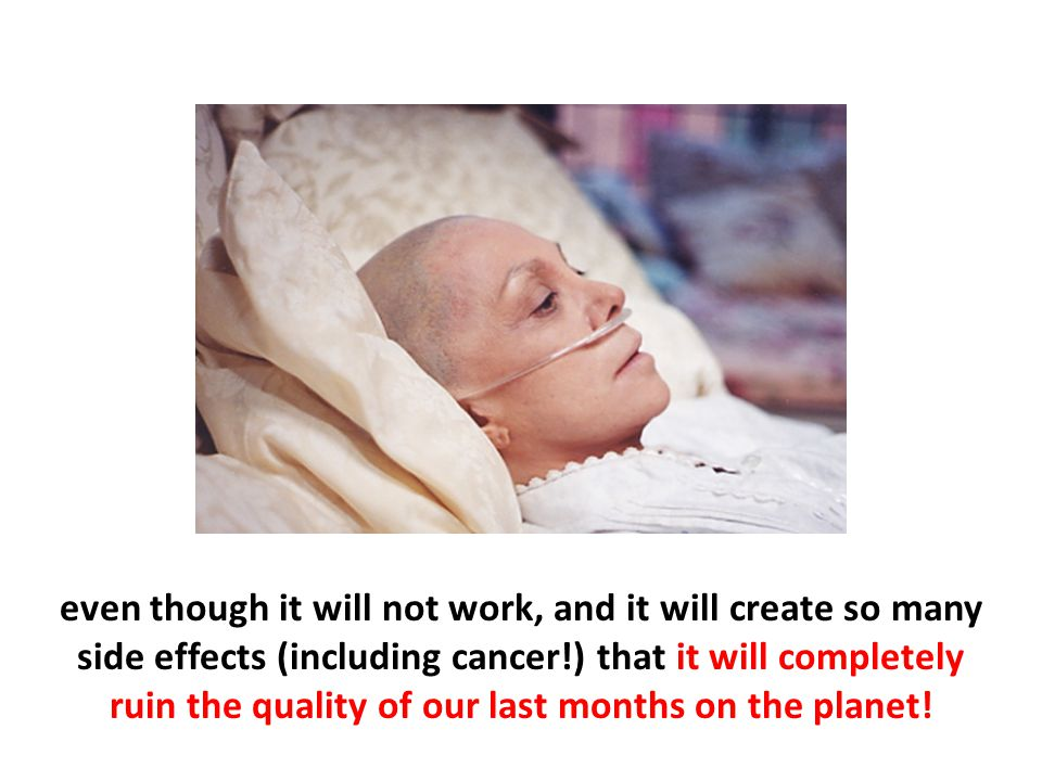 even though it will not work, and it will create so many side effects (including cancer!) that it will completely ruin the quality of our last months on the planet!