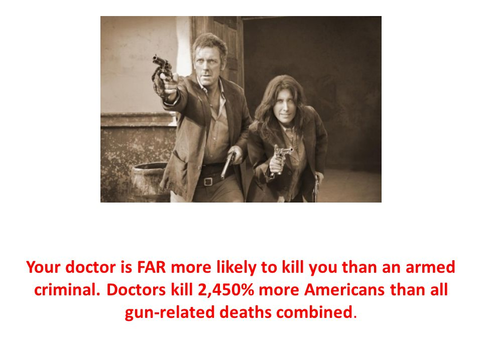 Your doctor is FAR more likely to kill you than an armed criminal