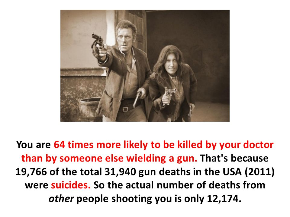 You are 64 times more likely to be killed by your doctor than by someone else wielding a gun. That s because 19,766 of the total 31,940 gun deaths in the USA (2011) were suicides. So the actual number of deaths from other people shooting you is only 12,174.