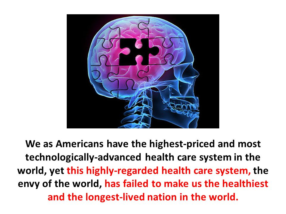 We as Americans have the highest-priced and most technologically-advanced health care system in the world, yet this highly-regarded health care system, the envy of the world, has failed to make us the healthiest and the longest-lived nation in the world.