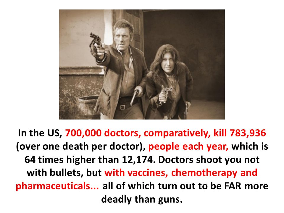 In the US, 700,000 doctors, comparatively, kill 783,936 (over one death per doctor), people each year, which is 64 times higher than 12,174. Doctors shoot you not with bullets, but with vaccines, chemotherapy and pharmaceuticals... all of which turn out to be FAR more deadly than guns.