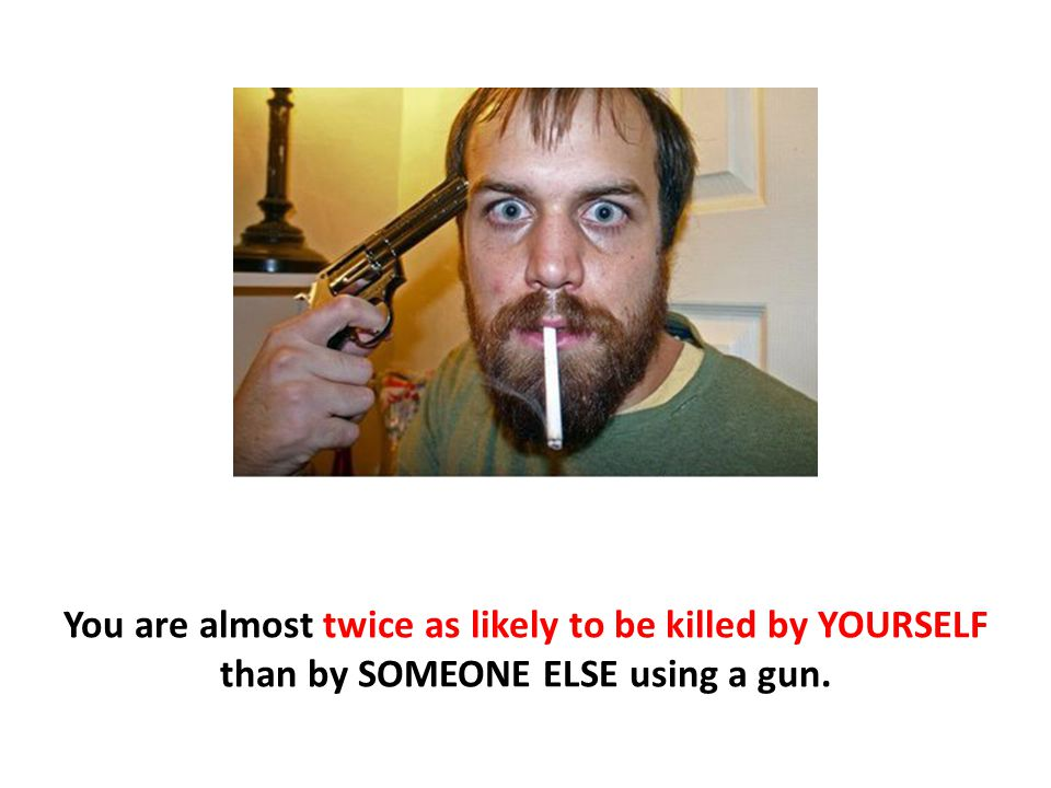 You are almost twice as likely to be killed by YOURSELF than by SOMEONE ELSE using a gun.
