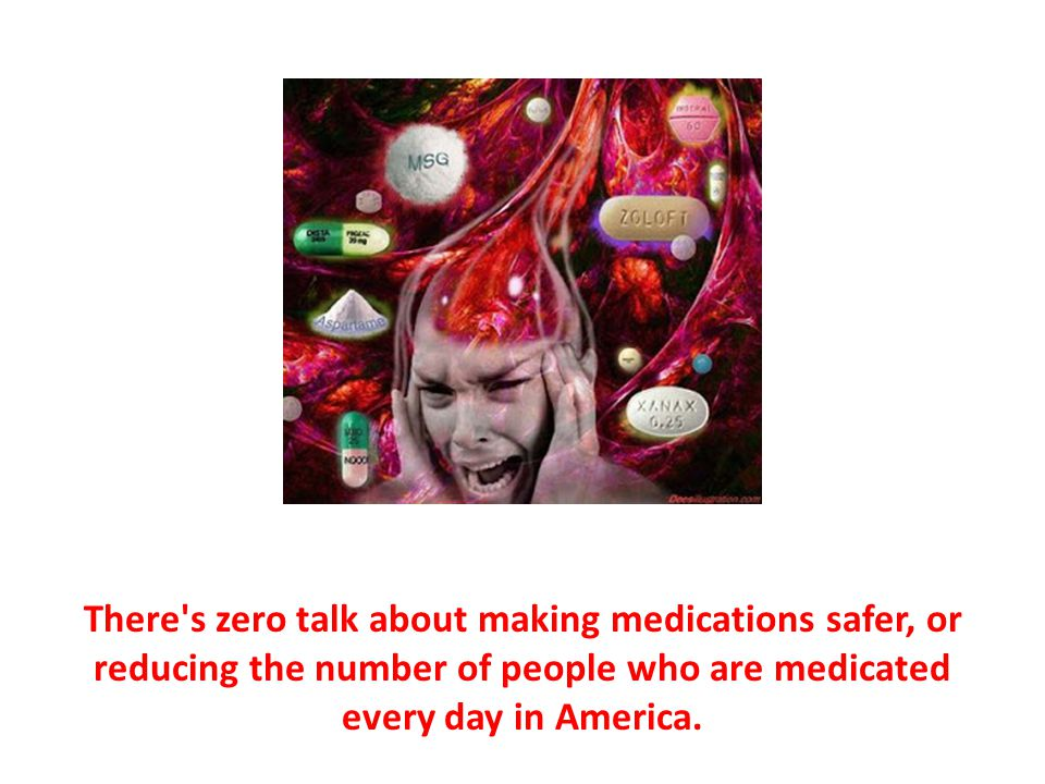 There s zero talk about making medications safer, or reducing the number of people who are medicated every day in America.