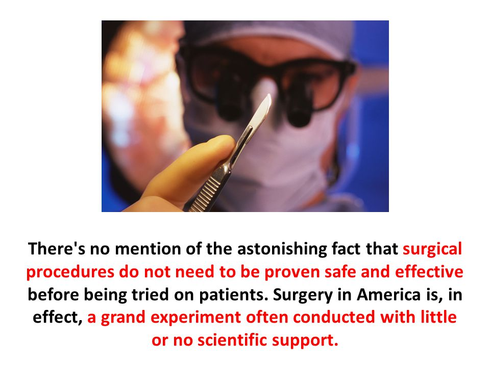 There s no mention of the astonishing fact that surgical procedures do not need to be proven safe and effective before being tried on patients. Surgery in America is, in effect, a grand experiment often conducted with little or no scientific support.