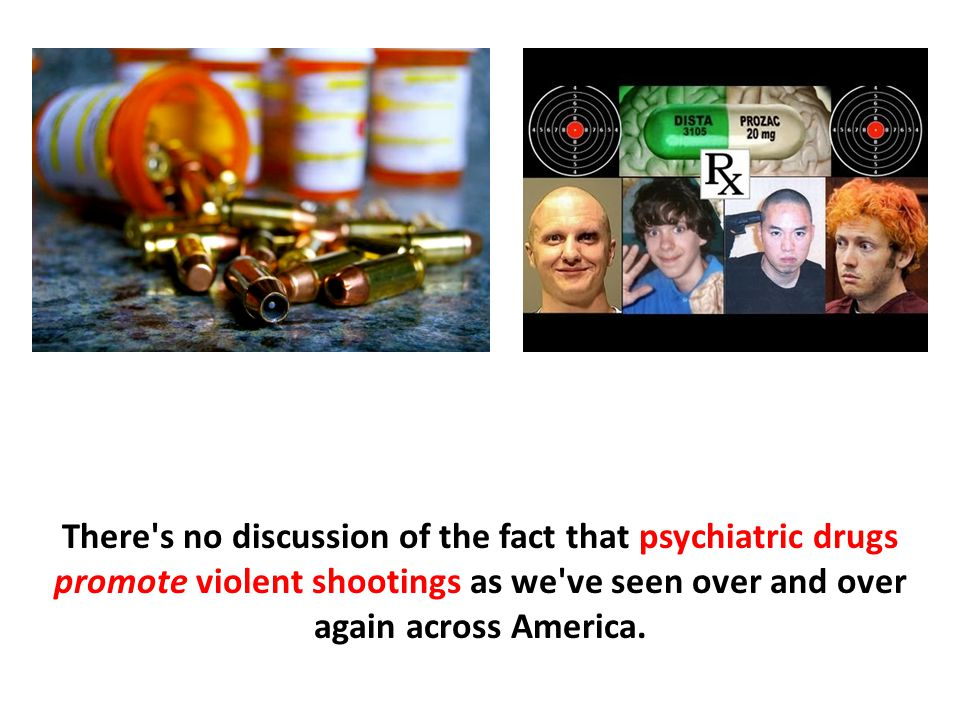 There s no discussion of the fact that psychiatric drugs promote violent shootings as we ve seen over and over again across America.