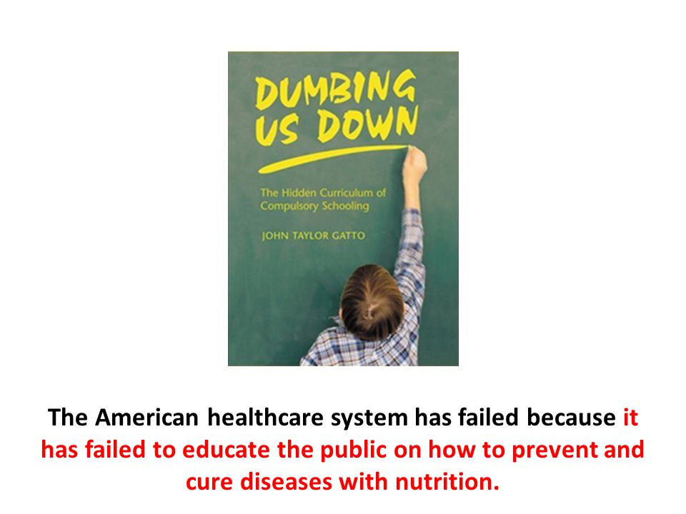 The American healthcare system has failed because it has failed to educate the public on how to prevent and cure diseases with nutrition.