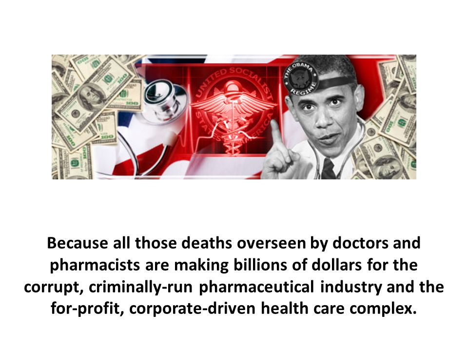 Because all those deaths overseen by doctors and pharmacists are making billions of dollars for the corrupt, criminally-run pharmaceutical industry and the for-profit, corporate-driven health care complex.