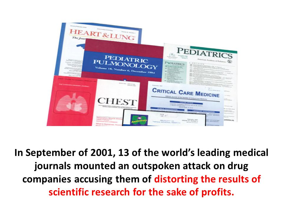 In September of 2001, 13 of the world's leading medical journals mounted an outspoken attack on drug companies accusing them of distorting the results of scientific research for the sake of profits.