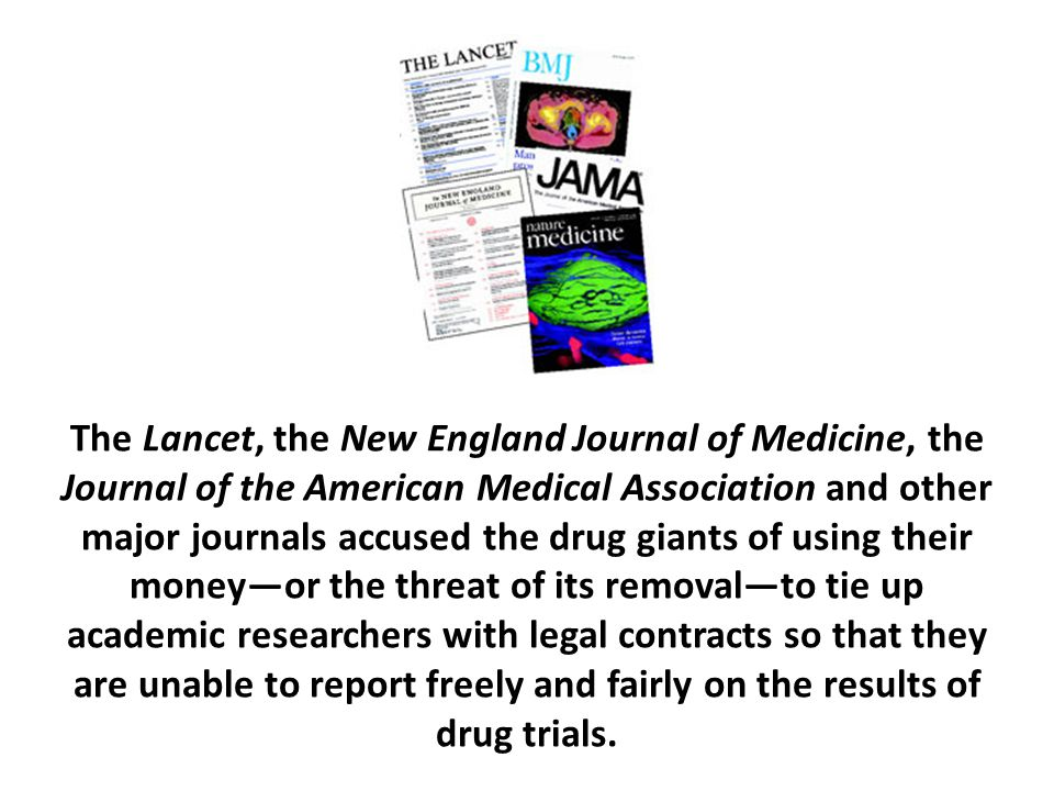 The Lancet, the New England Journal of Medicine, the Journal of the American Medical Association and other major journals accused the drug giants of using their money—or the threat of its removal—to tie up academic researchers with legal contracts so that they are unable to report freely and fairly on the results of drug trials.