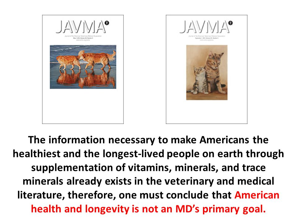 The information necessary to make Americans the healthiest and the longest-lived people on earth through supplementation of vitamins, minerals, and trace minerals already exists in the veterinary and medical literature, therefore, one must conclude that American health and longevity is not an MD's primary goal.