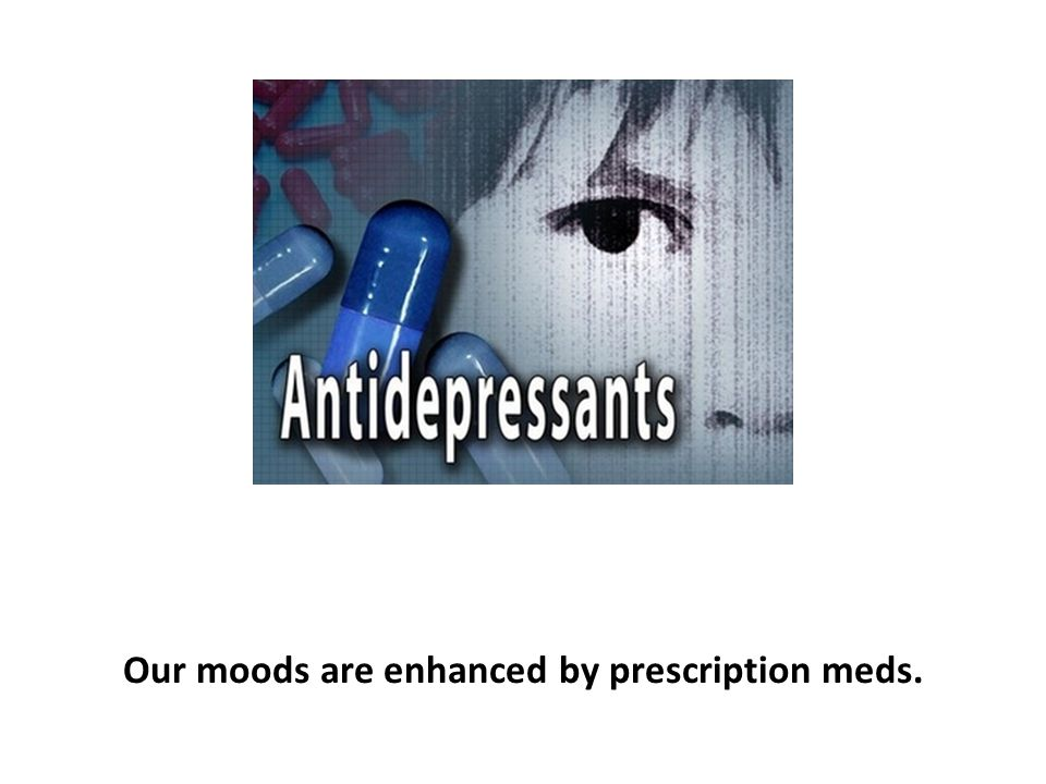 Our moods are enhanced by prescription meds.
