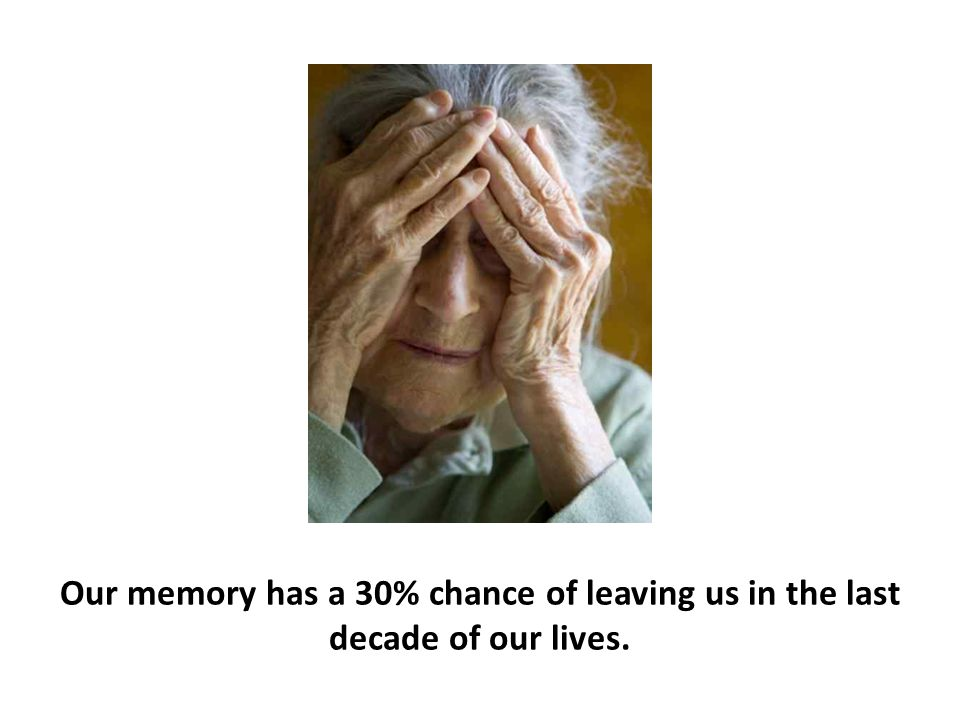 Our memory has a 30% chance of leaving us in the last decade of our lives.