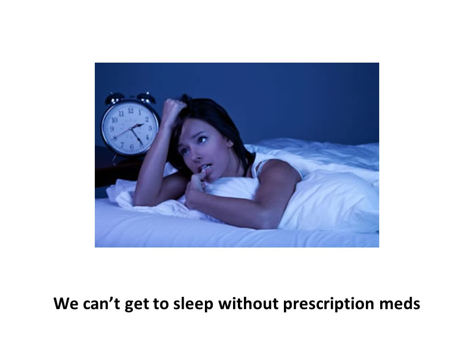 We can't get to sleep without prescription meds