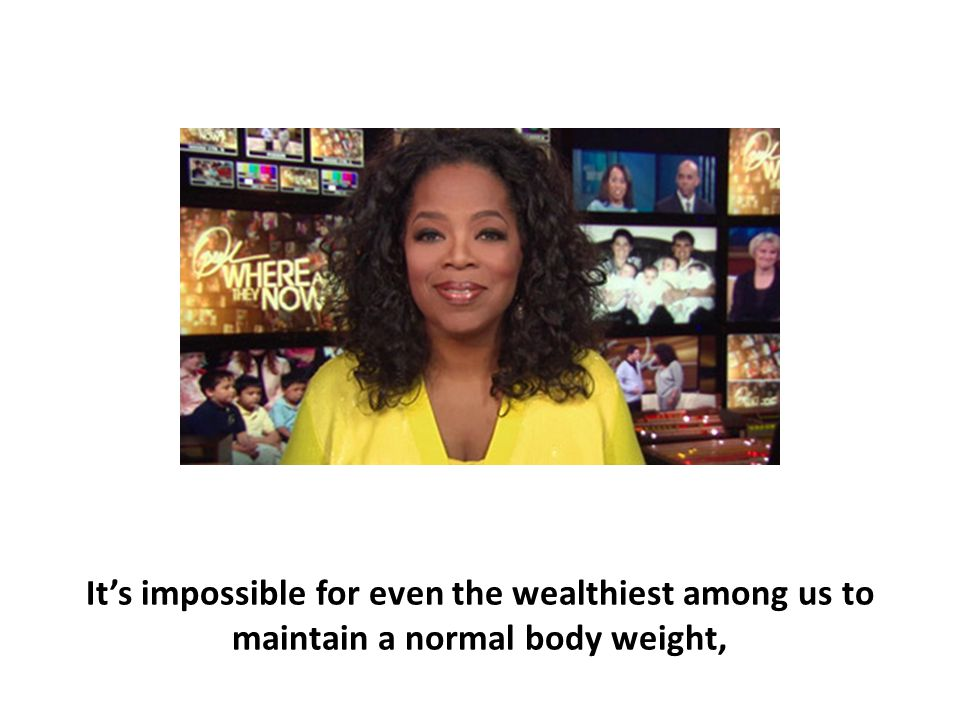 It's impossible for even the wealthiest among us to maintain a normal body weight,