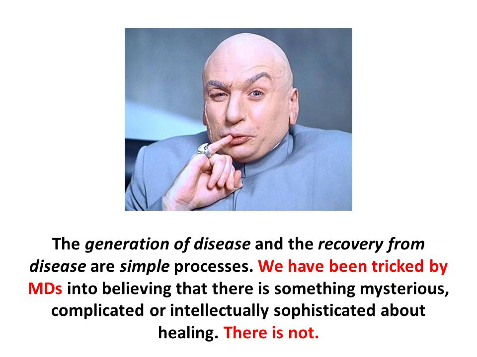 The generation of disease and the recovery from disease are simple processes. We have been tricked by MDs into believing that there is something mysterious, complicated or intellectually sophisticated about healing. There is not.