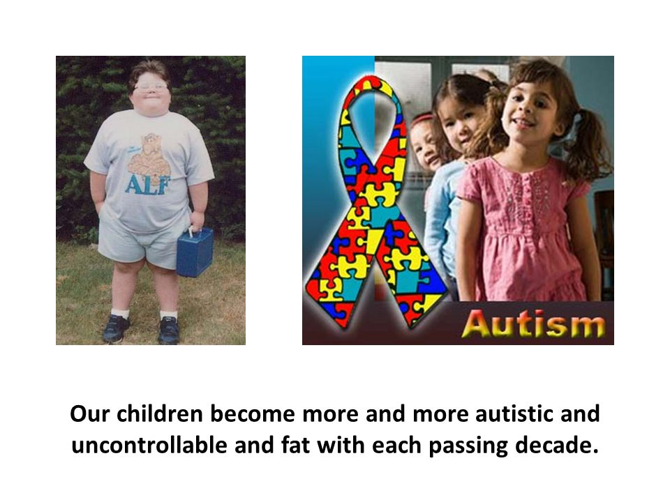 Our children become more and more autistic and uncontrollable and fat with each passing decade.