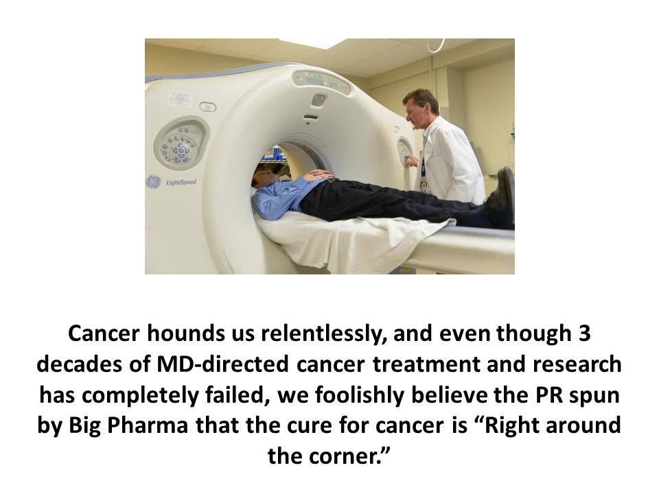 Cancer hounds us relentlessly, and even though 3 decades of MD-directed cancer treatment and research has completely failed, we foolishly believe the PR spun by Big Pharma that the cure for cancer is Right around the corner.