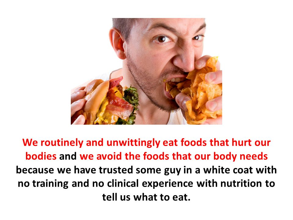 We routinely and unwittingly eat foods that hurt our bodies and we avoid the foods that our body needs because we have trusted some guy in a white coat with no training and no clinical experience with nutrition to tell us what to eat.
