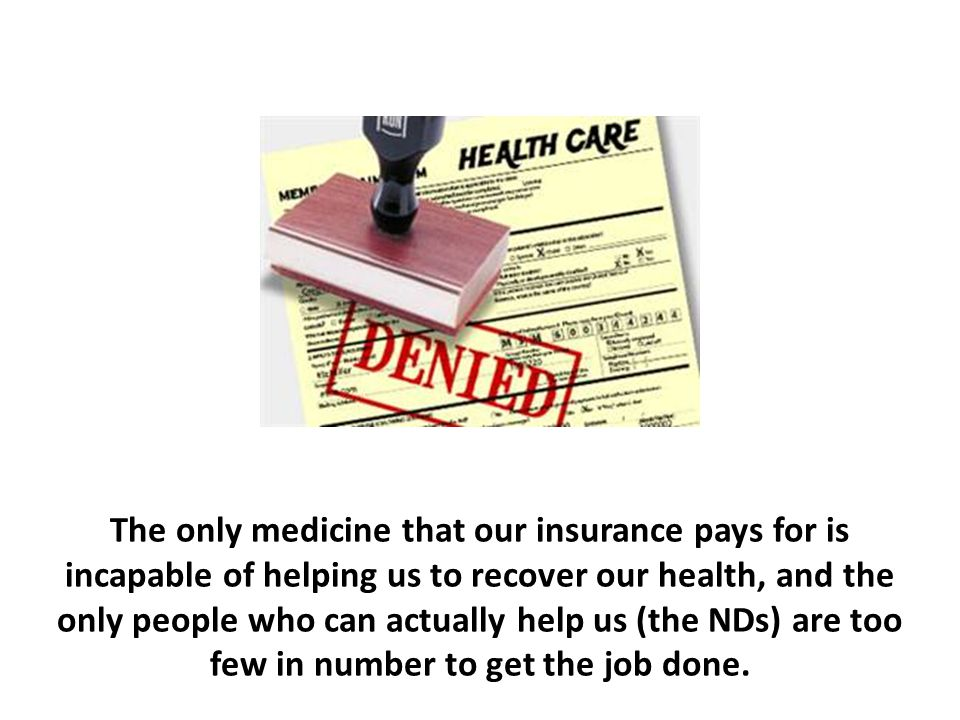 The only medicine that our insurance pays for is incapable of helping us to recover our health, and the only people who can actually help us (the NDs) are too few in number to get the job done.