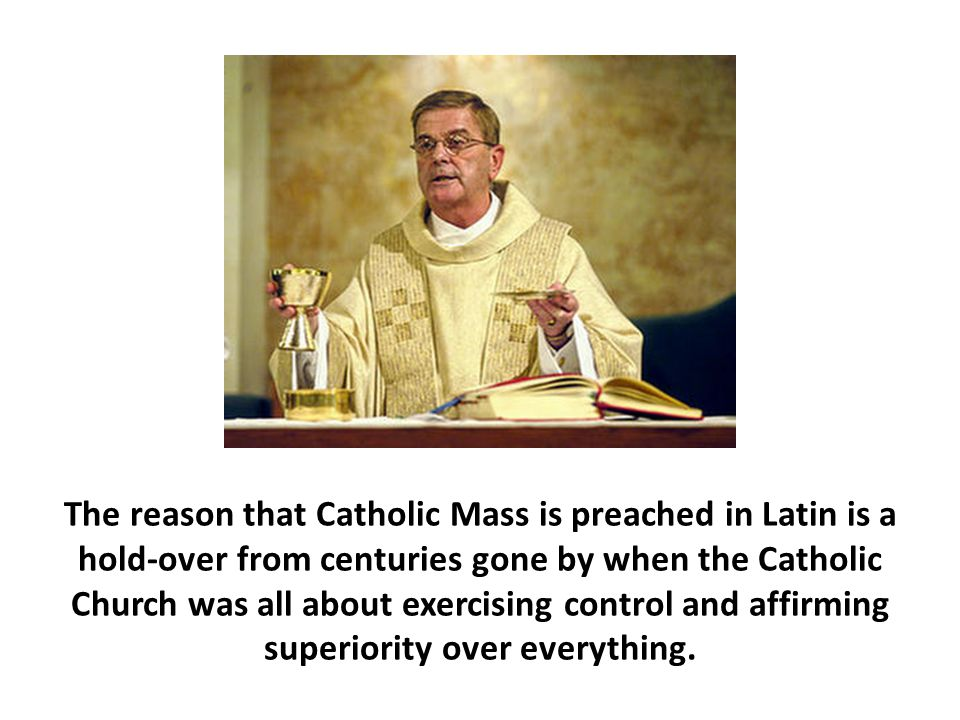 The reason that Catholic Mass is preached in Latin is a hold-over from centuries gone by when the Catholic Church was all about exercising control and affirming superiority over everything.