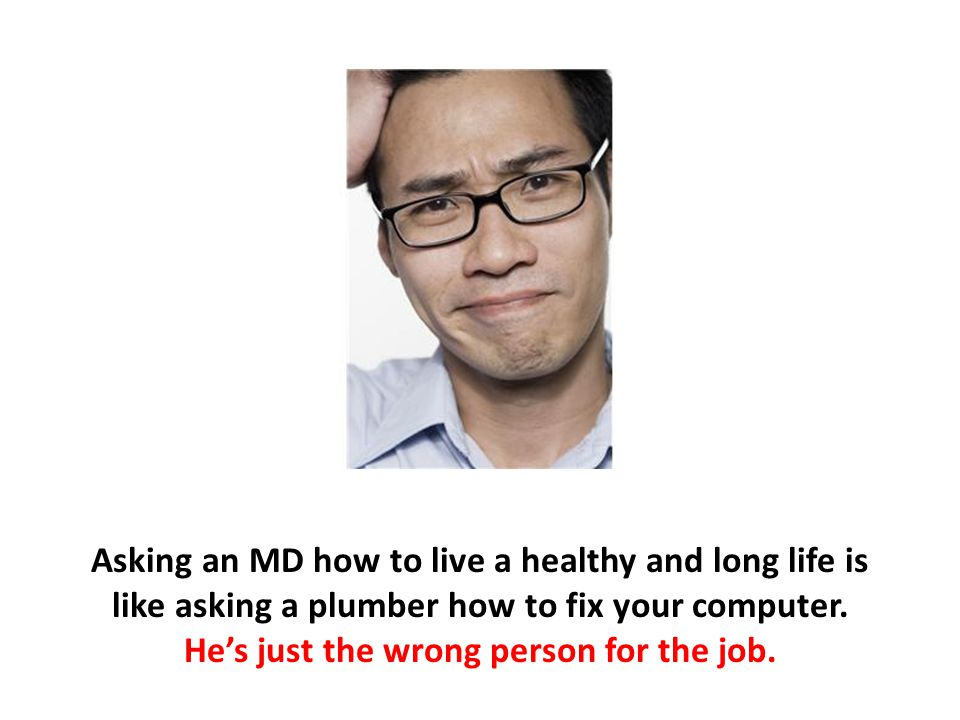 Asking an MD how to live a healthy and long life is like asking a plumber how to fix your computer. He's just the wrong person for the job.