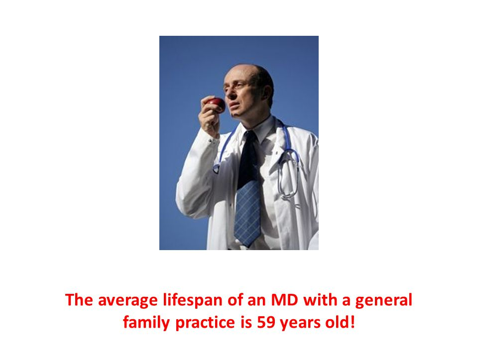 The average lifespan of an MD with a general family practice is 59 years old!