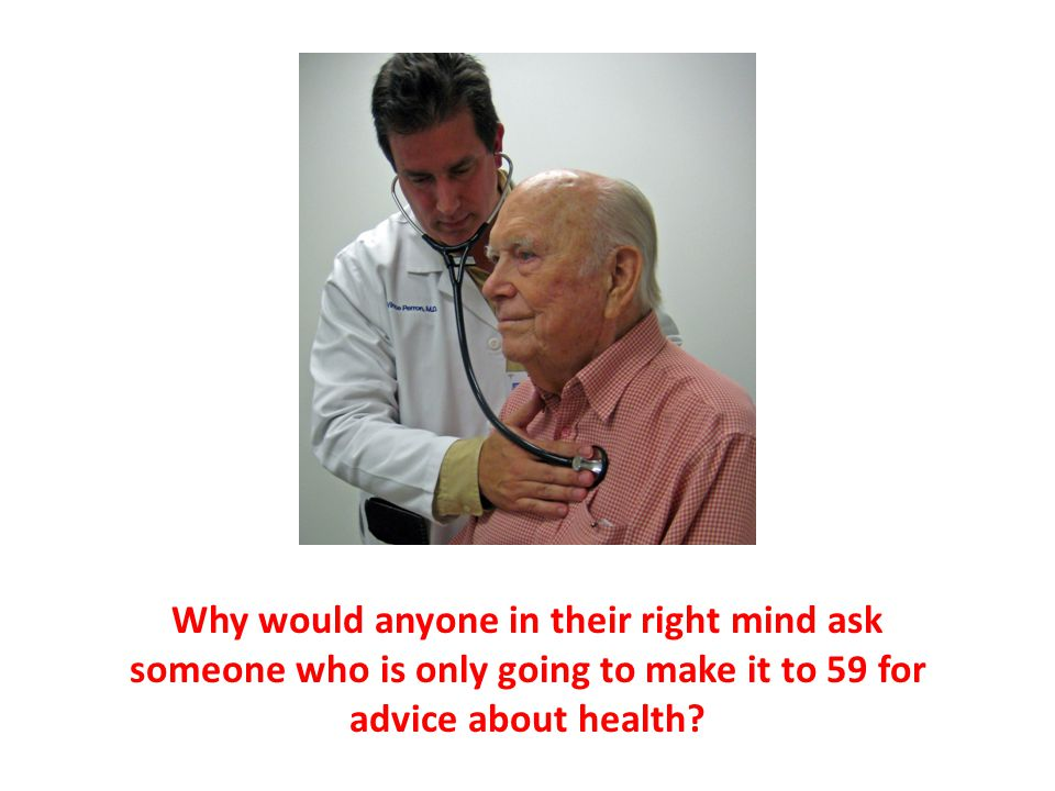 Why would anyone in their right mind ask someone who is only going to make it to 59 for advice about health