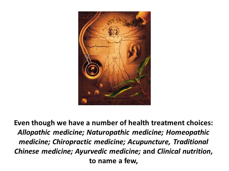 Even though we have a number of health treatment choices: Allopathic medicine; Naturopathic medicine; Homeopathic medicine; Chiropractic medicine; Acupuncture, Traditional Chinese medicine; Ayurvedic medicine; and Clinical nutrition, to name a few,