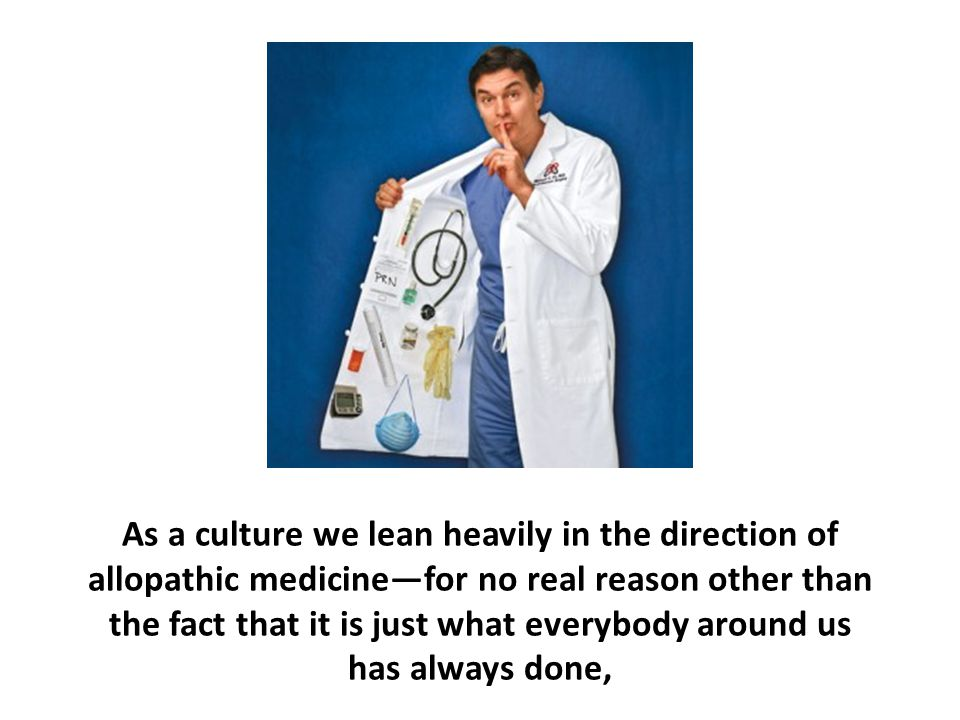 As a culture we lean heavily in the direction of allopathic medicine—for no real reason other than the fact that it is just what everybody around us has always done,
