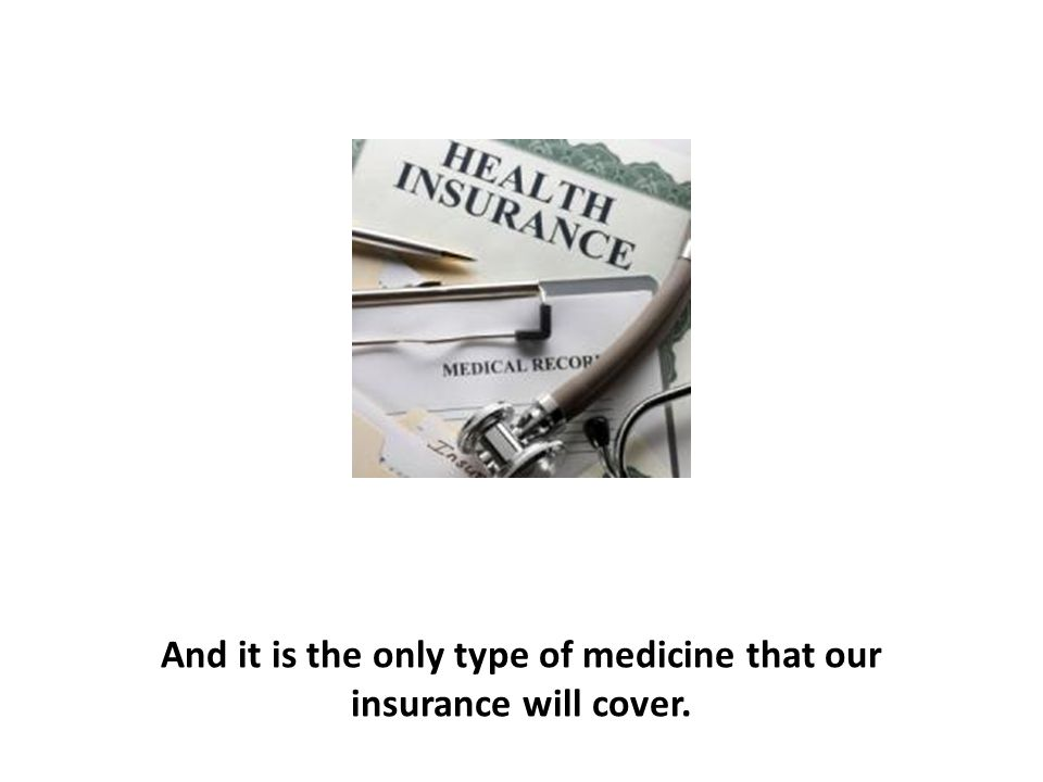 And it is the only type of medicine that our insurance will cover.