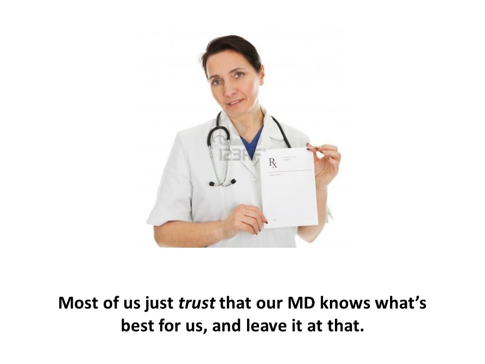 Most of us just trust that our MD knows what's best for us, and leave it at that.