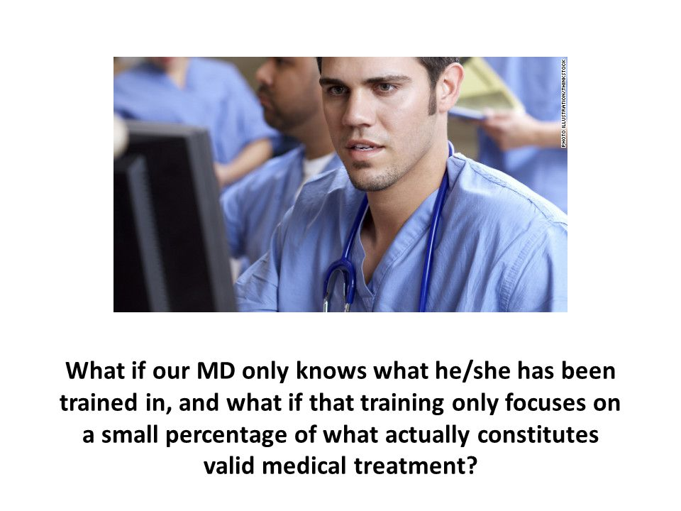 What if our MD only knows what he/she has been trained in, and what if that training only focuses on a small percentage of what actually constitutes valid medical treatment