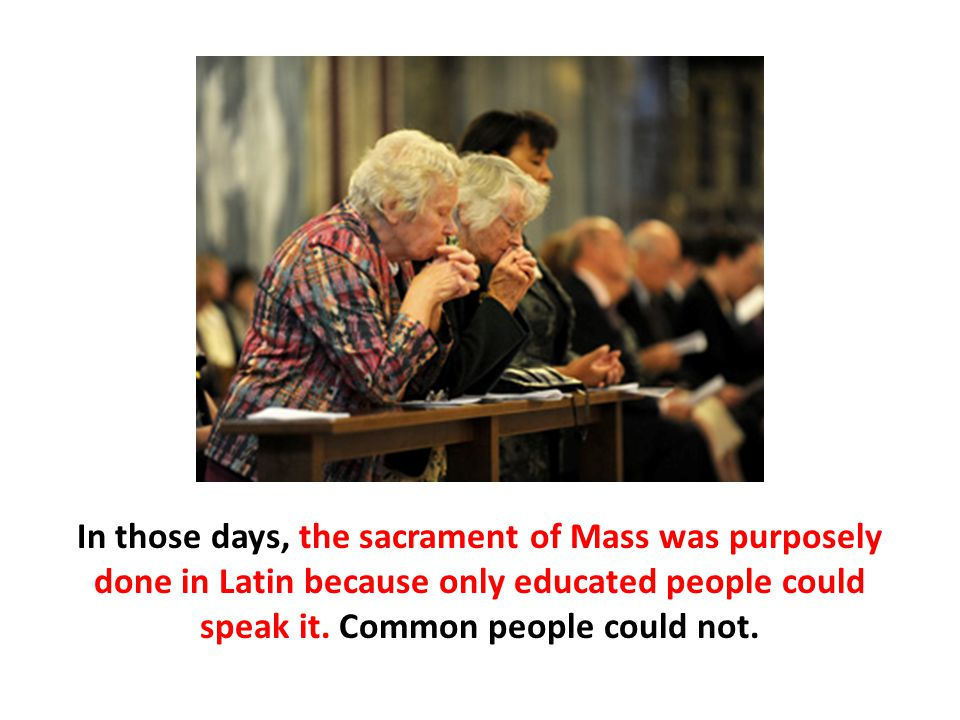 In those days, the sacrament of Mass was purposely done in Latin because only educated people could speak it. Common people could not.