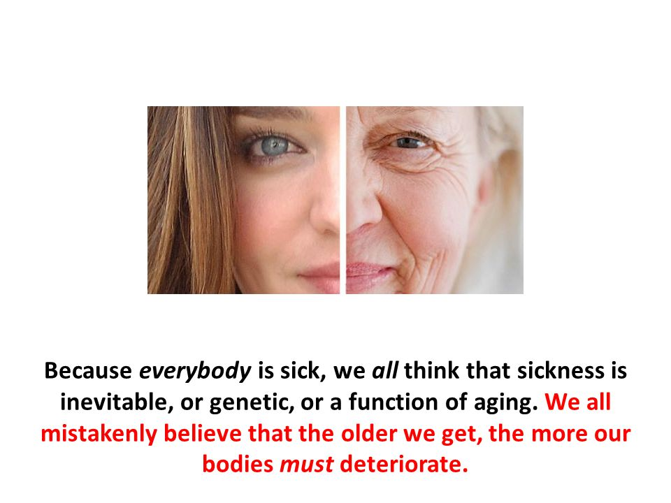 Because everybody is sick, we all think that sickness is inevitable, or genetic, or a function of aging. We all mistakenly believe that the older we get, the more our bodies must deteriorate.