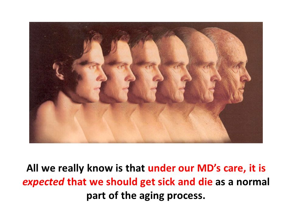 All we really know is that under our MD's care, it is expected that we should get sick and die as a normal part of the aging process.